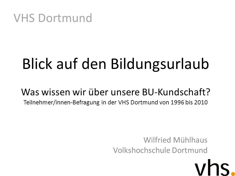 Wilfried Mühlhaus Volkshochschule Dortmund VHS Dortmund Blick auf den Bildungsurlaub Was wissen wir über unsere BU-Kundschaft? Teilnehmer/innen-Befrag