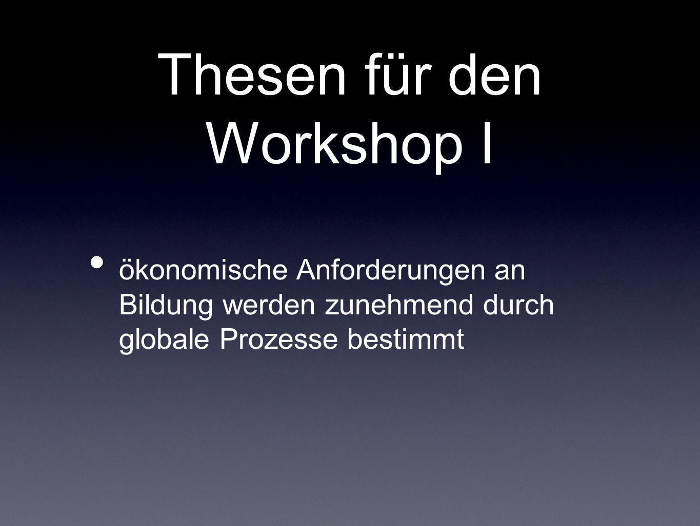 Thesen für den Workshop I ökonomische Anforderungen an Bildung werden zunehmend durch globale Prozesse bestimmt