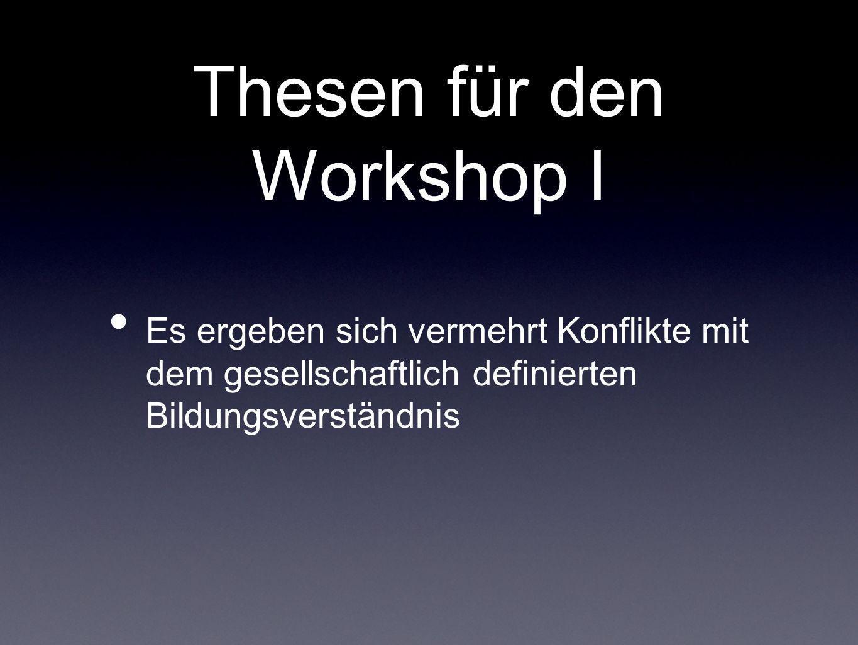 Thesen für den Workshop I Es ergeben sich vermehrt Konflikte mit dem gesellschaftlich definierten Bildungsverständnis