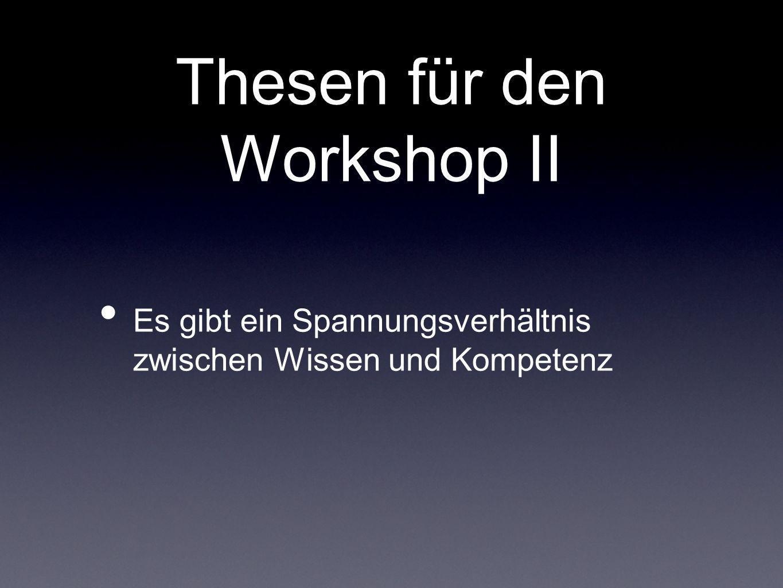 Thesen für den Workshop II Es gibt ein Spannungsverhältnis zwischen Wissen und Kompetenz
