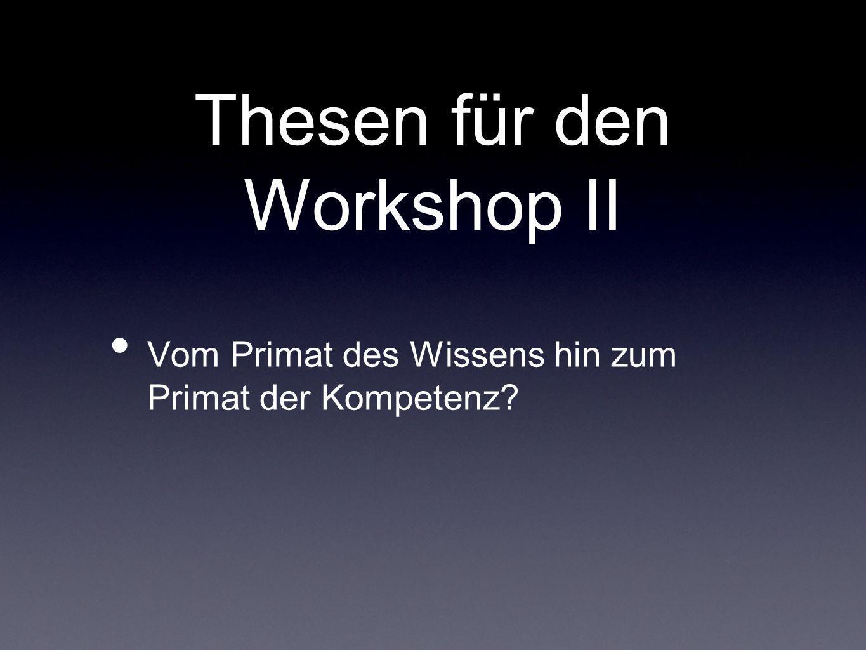 Thesen für den Workshop II Vom Primat des Wissens hin zum Primat der Kompetenz?