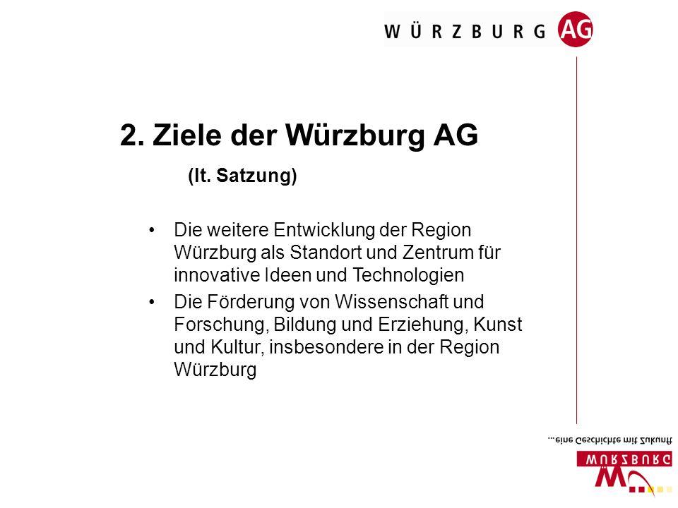 2. Ziele der Würzburg AG (lt. Satzung) Die weitere Entwicklung der Region Würzburg als Standort und Zentrum für innovative Ideen und Technologien Die