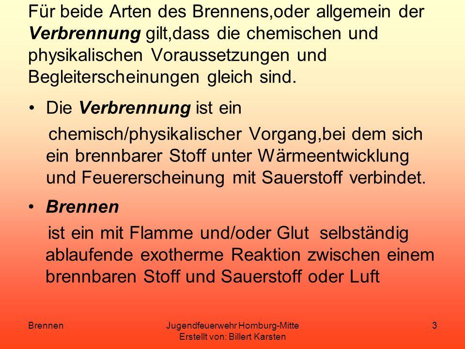 BrennenJugendfeuerwehr Homburg-Mitte Erstellt von: Billert Karsten 3 Für beide Arten des Brennens,oder allgemein der Verbrennung gilt,dass die chemischen und physikalischen Voraussetzungen und Begleiterscheinungen gleich sind.