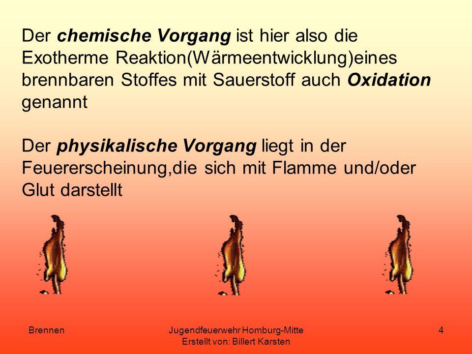 BrennenJugendfeuerwehr Homburg-Mitte Erstellt von: Billert Karsten 4 Der chemische Vorgang ist hier also die Exotherme Reaktion(Wärmeentwicklung)eines brennbaren Stoffes mit Sauerstoff auch Oxidation genannt Der physikalische Vorgang liegt in der Feuererscheinung,die sich mit Flamme und/oder Glut darstellt
