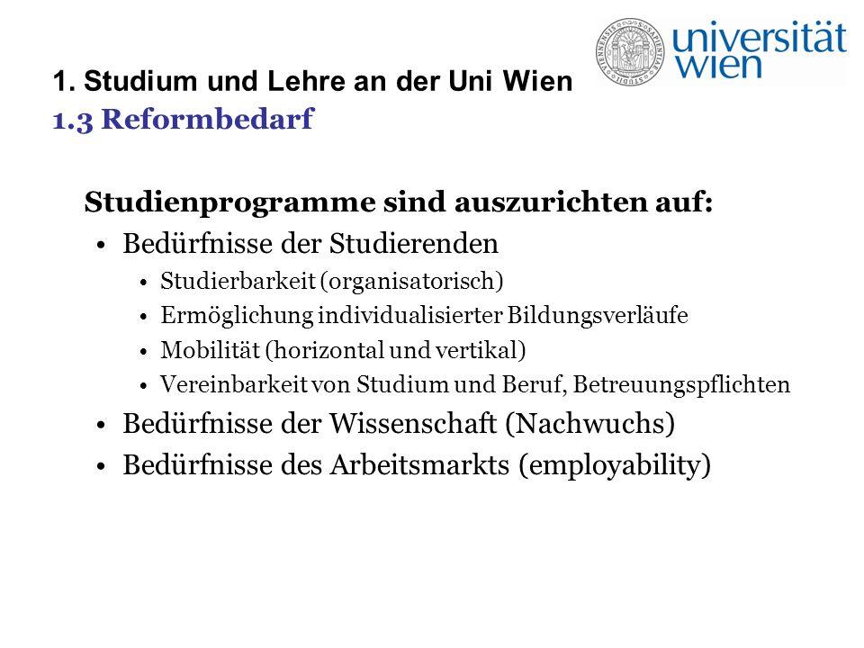 1.3 Reformbedarf Studienprogramme sind auszurichten auf: Bedürfnisse der Studierenden Studierbarkeit (organisatorisch) Ermöglichung individualisierter Bildungsverläufe Mobilität (horizontal und vertikal) Vereinbarkeit von Studium und Beruf, Betreuungspflichten Bedürfnisse der Wissenschaft (Nachwuchs) Bedürfnisse des Arbeitsmarkts (employability)