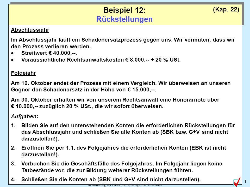 © Abteilung für Wirtschaftspädagogik, WU-Wien 1 Beispiel 12: Rückstellungen (Kap. 22) Abschlussjahr Im Abschlussjahr läuft ein Schadenersatzprozess ge