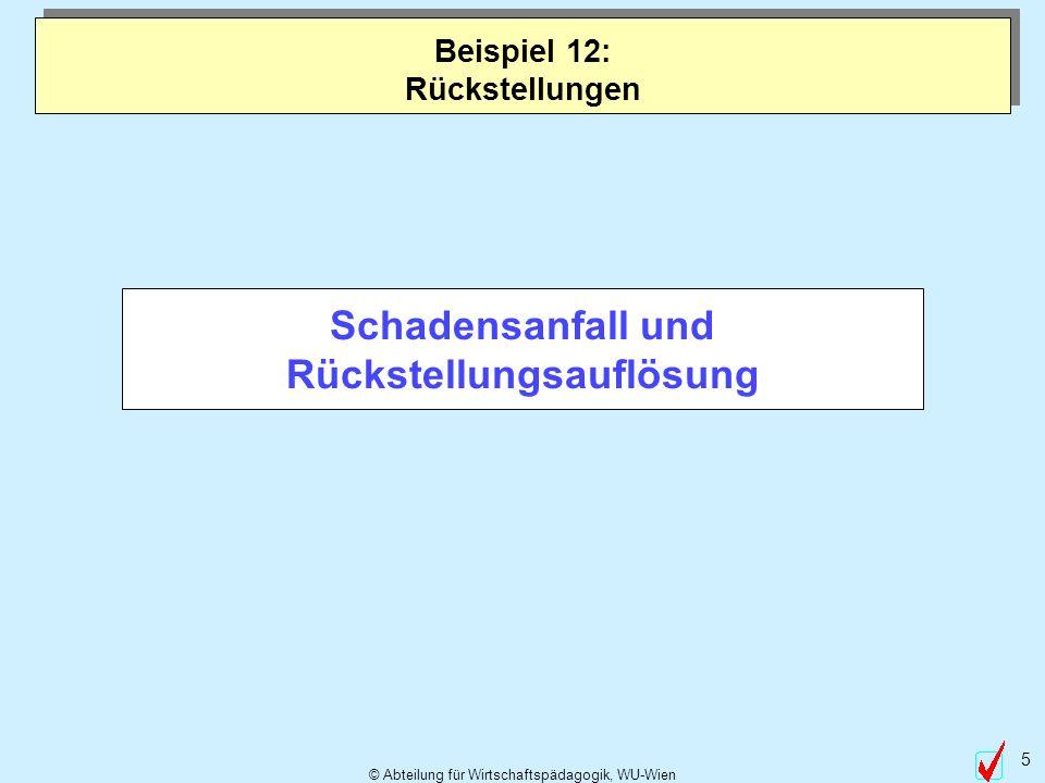 © Abteilung für Wirtschaftspädagogik, WU-Wien 5 Schadensanfall und Rückstellungsauflösung Beispiel 12: Rückstellungen