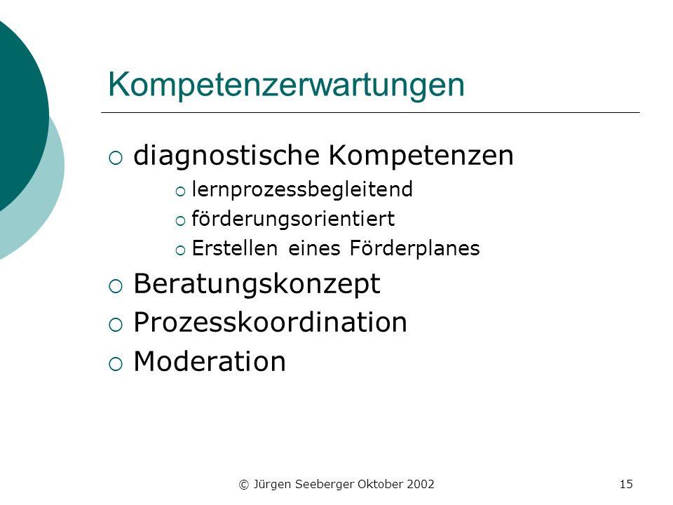 © Jürgen Seeberger Oktober 200215 Kompetenzerwartungen diagnostische Kompetenzen lernprozessbegleitend förderungsorientiert Erstellen eines Förderplanes Beratungskonzept Prozesskoordination Moderation