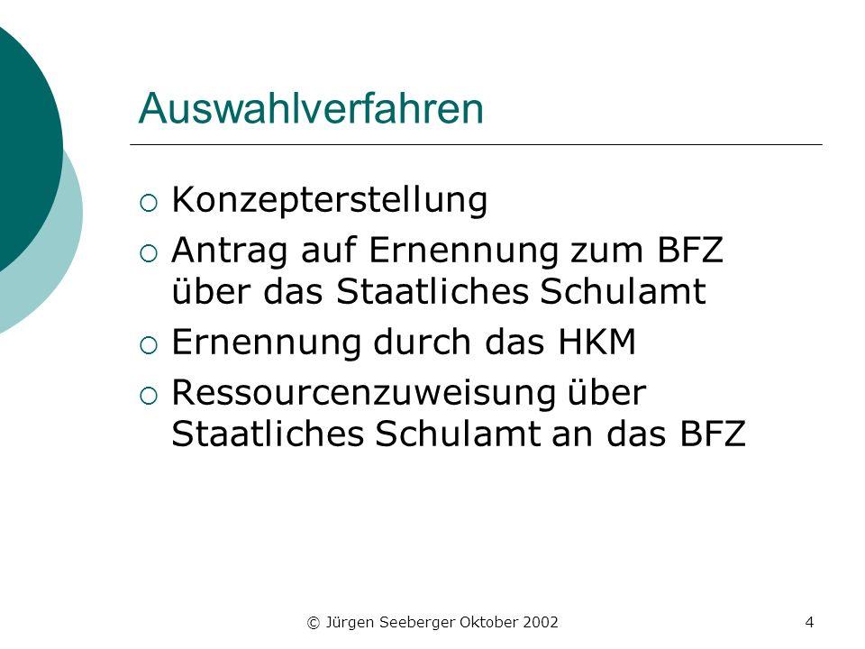 © Jürgen Seeberger Oktober 20024 Auswahlverfahren Konzepterstellung Antrag auf Ernennung zum BFZ über das Staatliches Schulamt Ernennung durch das HKM Ressourcenzuweisung über Staatliches Schulamt an das BFZ