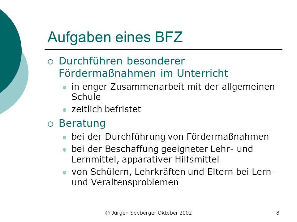 © Jürgen Seeberger Oktober 20028 Aufgaben eines BFZ Durchführen besonderer Fördermaßnahmen im Unterricht in enger Zusammenarbeit mit der allgemeinen S