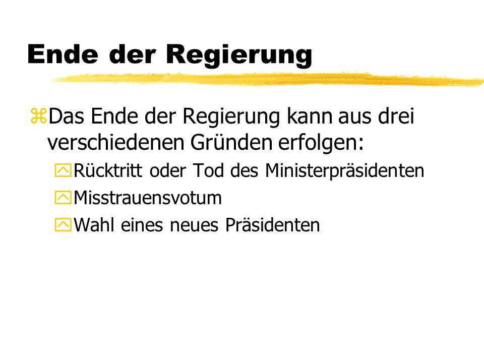 Ende der Regierung zDas Ende der Regierung kann aus drei verschiedenen Gründen erfolgen: yRücktritt oder Tod des Ministerpräsidenten yMisstrauensvotum