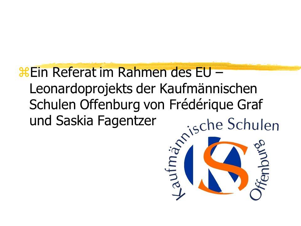 zEin Referat im Rahmen des EU – Leonardoprojekts der Kaufmännischen Schulen Offenburg von Frédérique Graf und Saskia Fagentzer