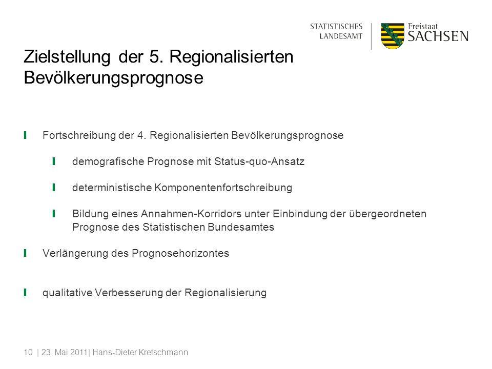 | 23. Mai 2011| Hans-Dieter Kretschmann10 Zielstellung der 5. Regionalisierten Bevölkerungsprognose Fortschreibung der 4. Regionalisierten Bevölkerung