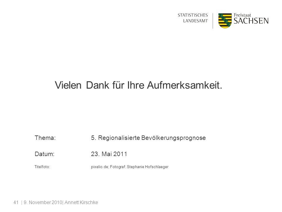 | 9. November 2010| Annett Kirschke41 Vielen Dank für Ihre Aufmerksamkeit. Thema:5. Regionalisierte Bevölkerungsprognose Datum:23. Mai 2011 Titelfoto: