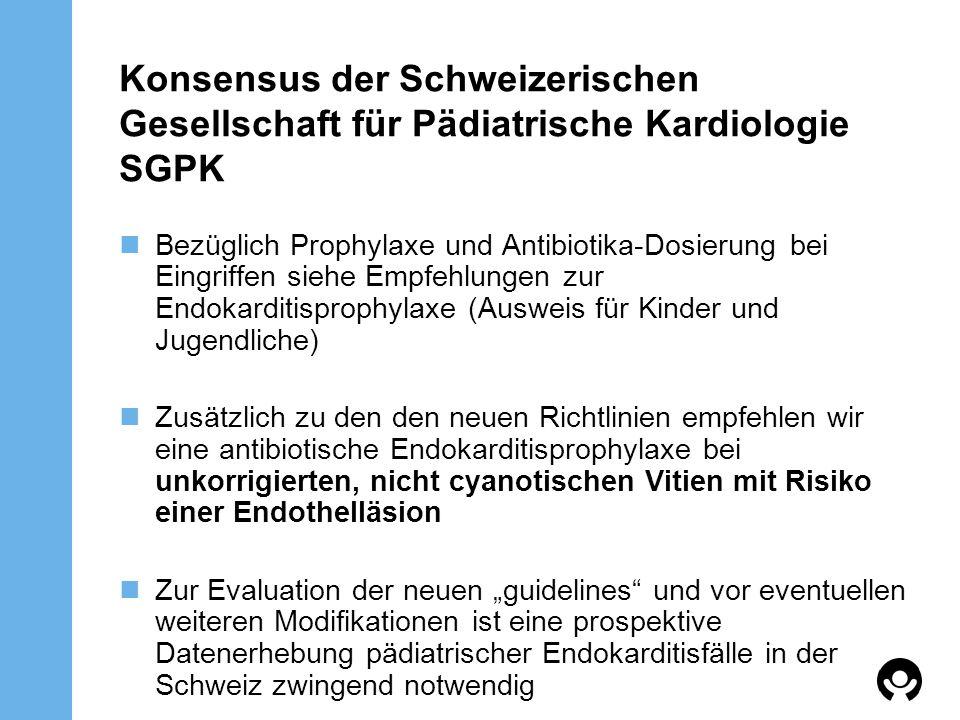 Konsensus der Schweizerischen Gesellschaft für Pädiatrische Kardiologie SGPK Bezüglich Prophylaxe und Antibiotika-Dosierung bei Eingriffen siehe Empfe