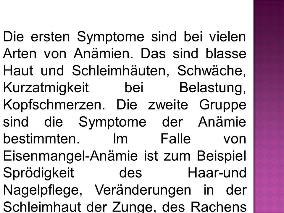 Die ersten Symptome sind bei vielen Arten von Anämien. Das sind blasse Haut und Schleimhäuten, Schwäche, Kurzatmigkeit bei Belastung, Kopfschmerzen. D