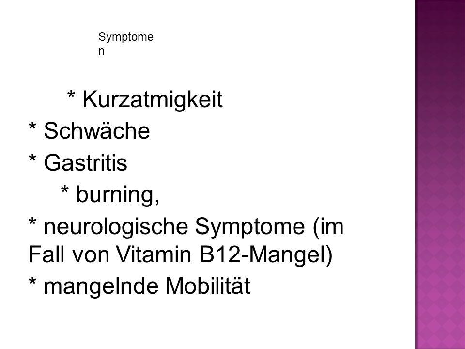 Symptome n * Kurzatmigkeit * Schwäche * Gastritis * burning, * neurologische Symptome (im Fall von Vitamin B12-Mangel) * mangelnde Mobilität