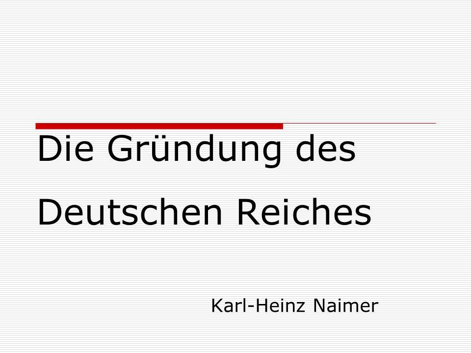 Die Gründung des Deutschen Reiches Karl-Heinz Naimer