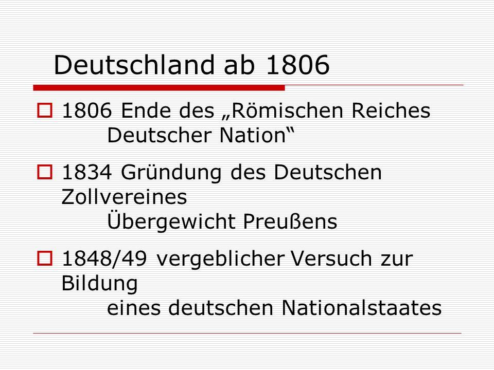 Deutschland ab 1806 1806 Ende des Römischen Reiches Deutscher Nation 1834 Gründung des Deutschen Zollvereines Übergewicht Preußens 1848/49 vergebliche