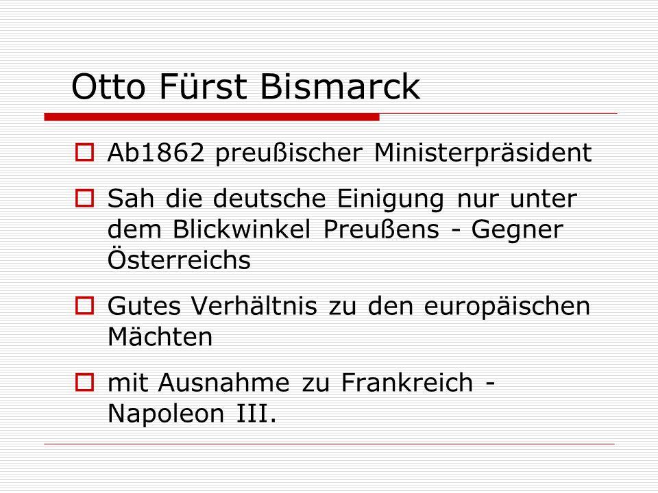 Otto Fürst Bismarck Ab1862 preußischer Ministerpräsident Sah die deutsche Einigung nur unter dem Blickwinkel Preußens - Gegner Österreichs Gutes Verhä
