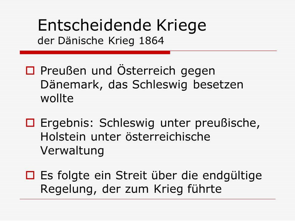 Entscheidende Kriege der Dänische Krieg 1864 Preußen und Österreich gegen Dänemark, das Schleswig besetzen wollte Ergebnis: Schleswig unter preußische