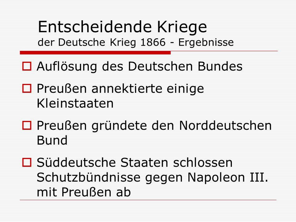 Entscheidende Kriege der Deutsche Krieg 1866 - Ergebnisse Auflösung des Deutschen Bundes Preußen annektierte einige Kleinstaaten Preußen gründete den