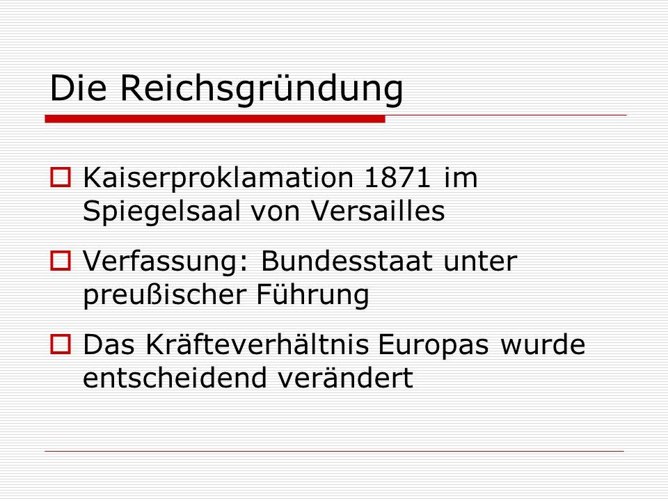 Die Reichsgründung Kaiserproklamation 1871 im Spiegelsaal von Versailles Verfassung: Bundesstaat unter preußischer Führung Das Kräfteverhältnis Europa