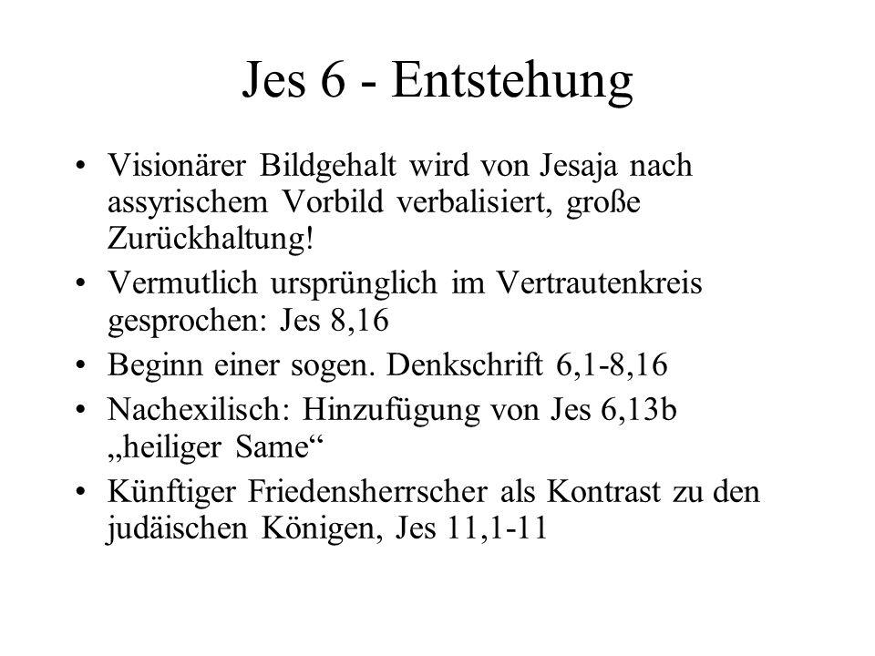 Jes 6 - Entstehung Visionärer Bildgehalt wird von Jesaja nach assyrischem Vorbild verbalisiert, große Zurückhaltung! Vermutlich ursprünglich im Vertra