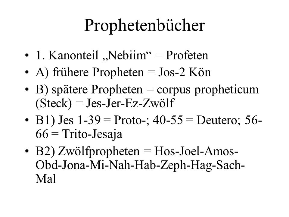 Prophetenbücher 1. Kanonteil Nebiim = Profeten A) frühere Propheten = Jos-2 Kön B) spätere Propheten = corpus propheticum (Steck) = Jes-Jer-Ez-Zwölf B
