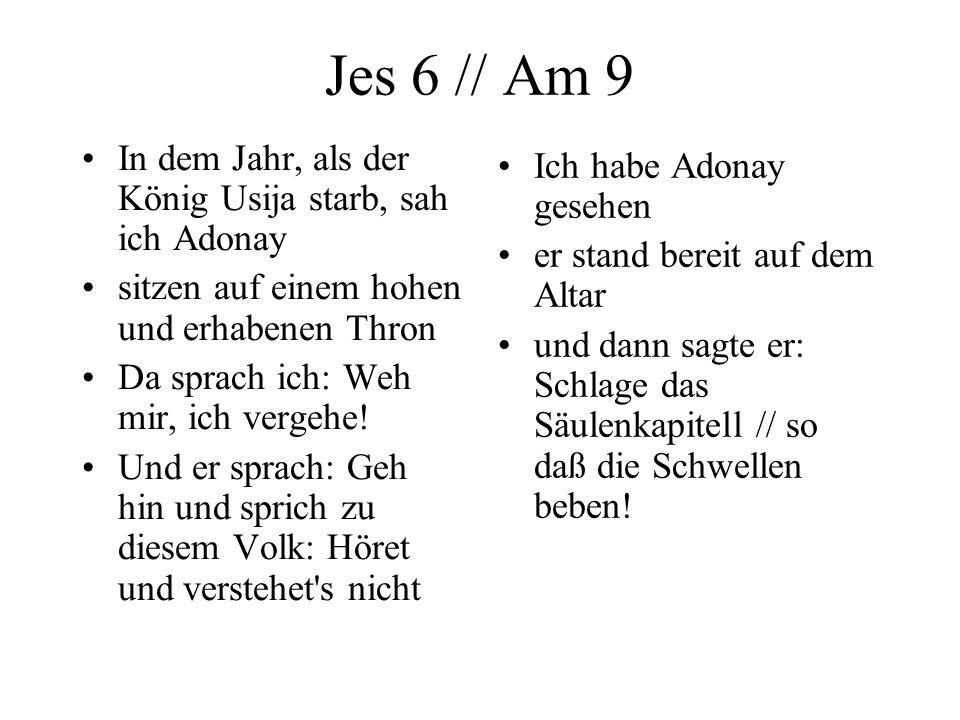Jes 6 // Am 9 In dem Jahr, als der König Usija starb, sah ich Adonay sitzen auf einem hohen und erhabenen Thron Da sprach ich: Weh mir, ich vergehe! U