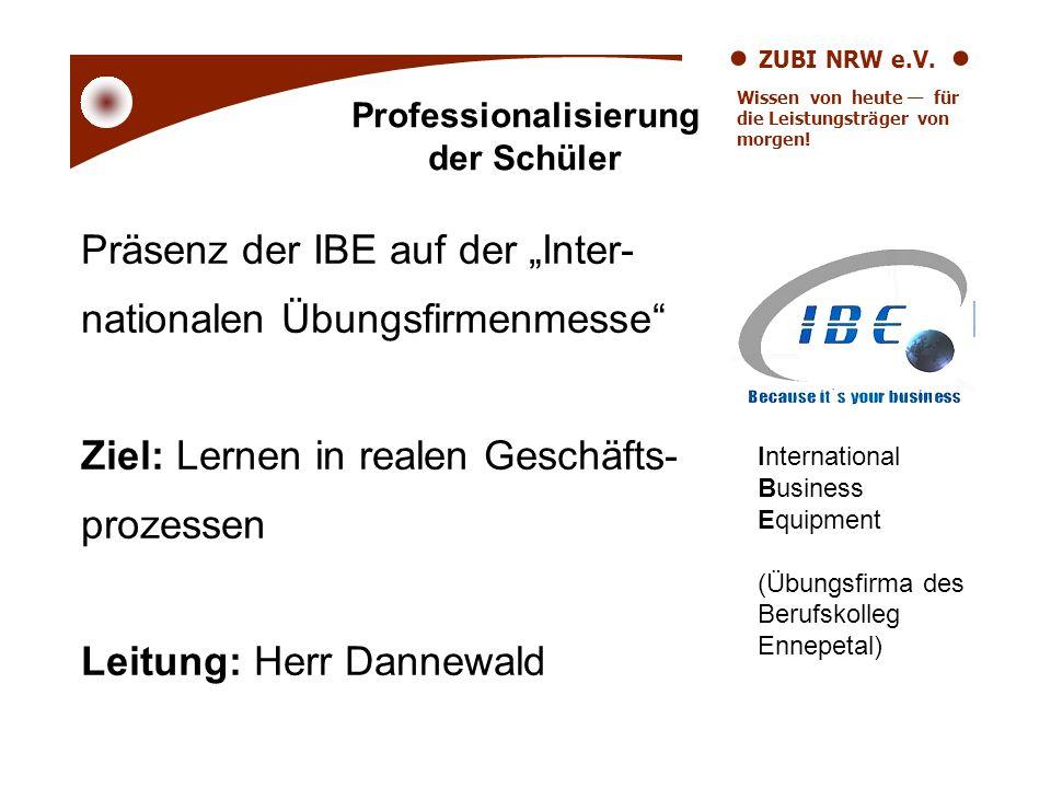 ZUBI NRW e.V. Wissen von heute für die Leistungsträger von morgen! Präsenz der IBE auf der Inter- nationalen Übungsfirmenmesse Ziel: Lernen in realen