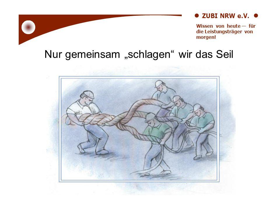 ZUBI NRW e.V. Wissen von heute für die Leistungsträger von morgen! Nur gemeinsam schlagen wir das Seil