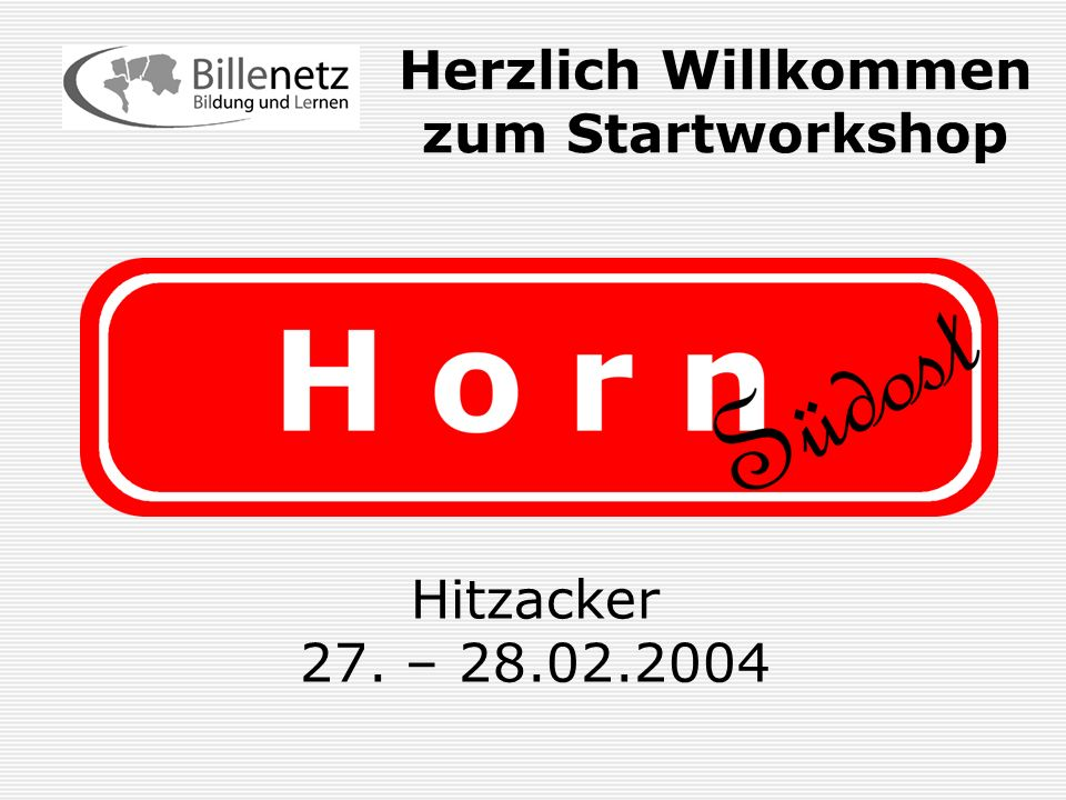 Horn Südost Herzlich Willkommen zum Startworkshop Hitzacker 27. – 28.02.2004