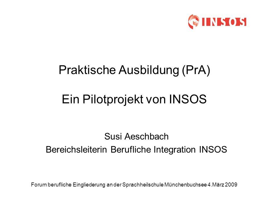 Forum berufliche Eingliederung an der Sprachheilschule Münchenbuchsee 4.März 2009 Praktische Ausbildung (PrA) Ein Pilotprojekt von INSOS Susi Aeschbach Bereichsleiterin Berufliche Integration INSOS
