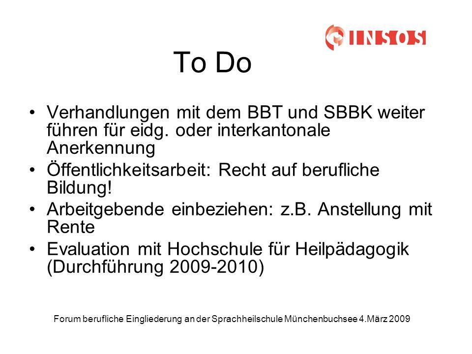 Forum berufliche Eingliederung an der Sprachheilschule Münchenbuchsee 4.März 2009 To Do Verhandlungen mit dem BBT und SBBK weiter führen für eidg.