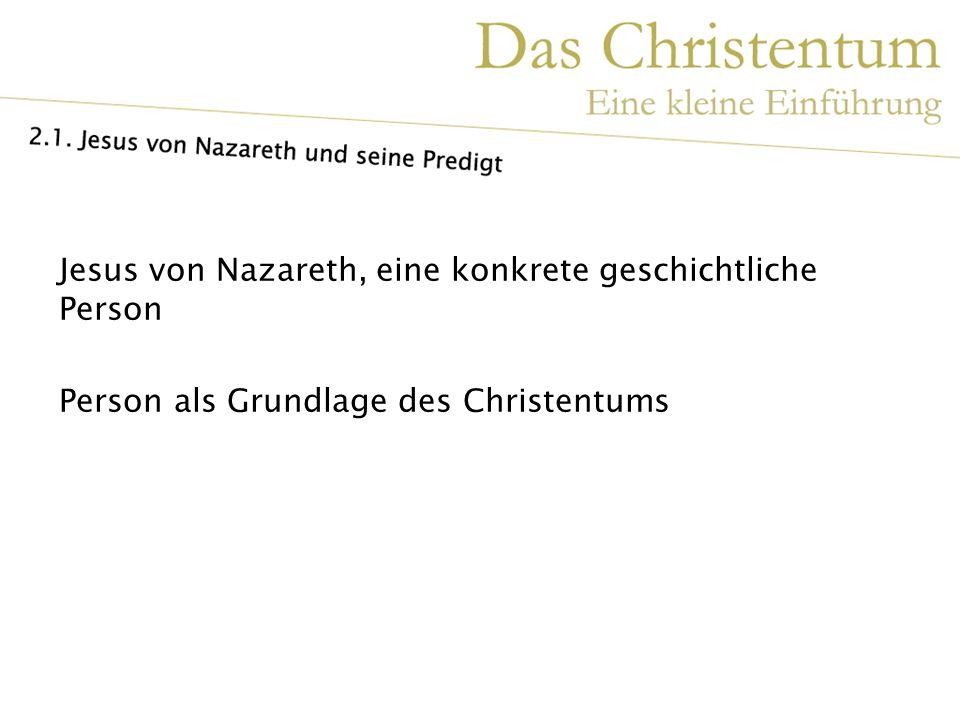 Jesus von Nazareth, eine konkrete geschichtliche Person Person als Grundlage des Christentums