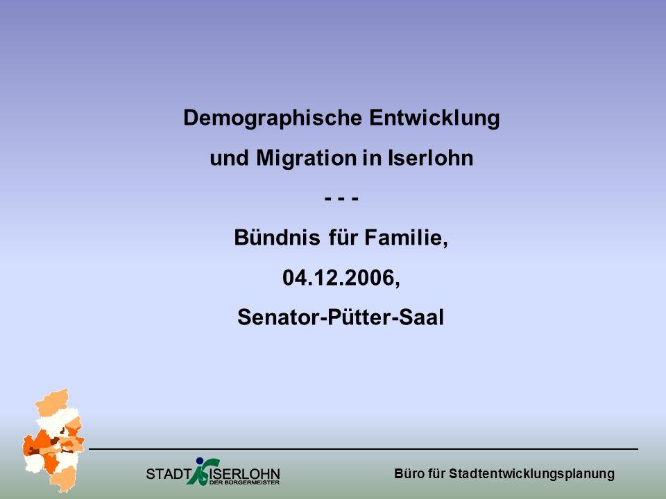 Büro für Stadtentwicklungsplanung Demographische Entwicklung und Migration in Iserlohn - - - Bündnis für Familie, 04.12.2006, Senator-Pütter-Saal