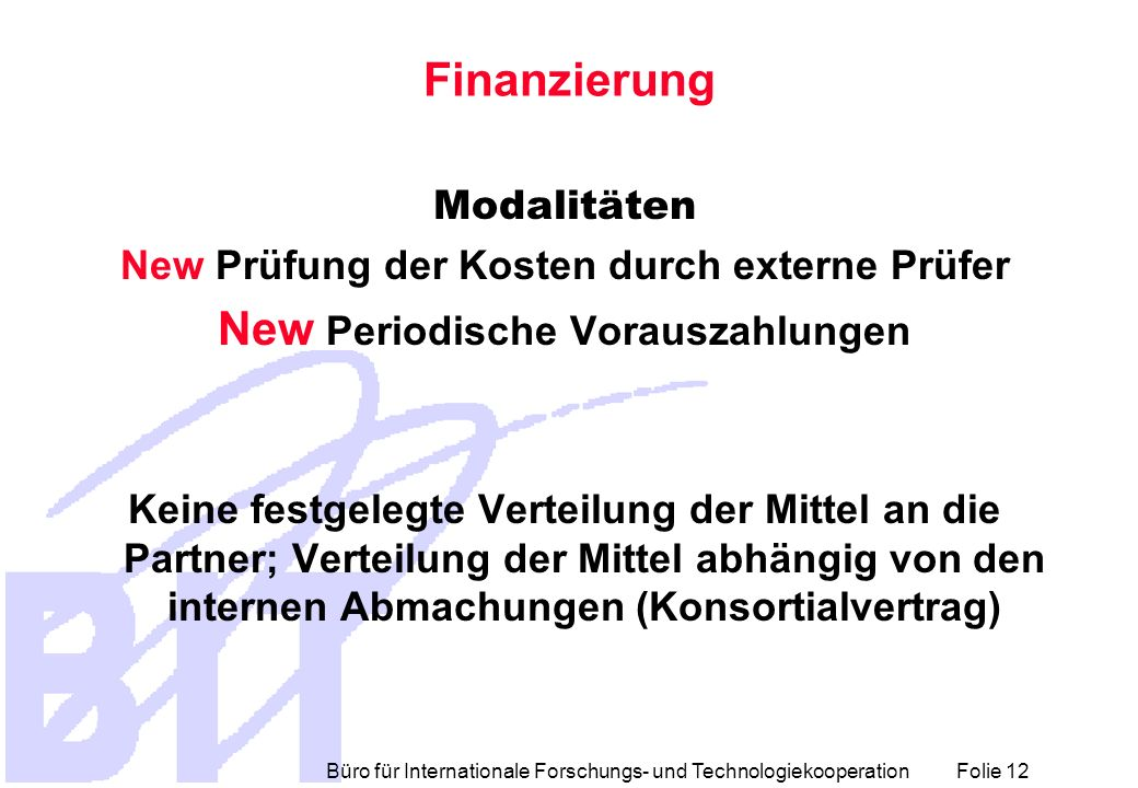 Büro für Internationale Forschungs- und Technologiekooperation Folie 12 Finanzierung Modalitäten New Prüfung der Kosten durch externe Prüfer New Perio