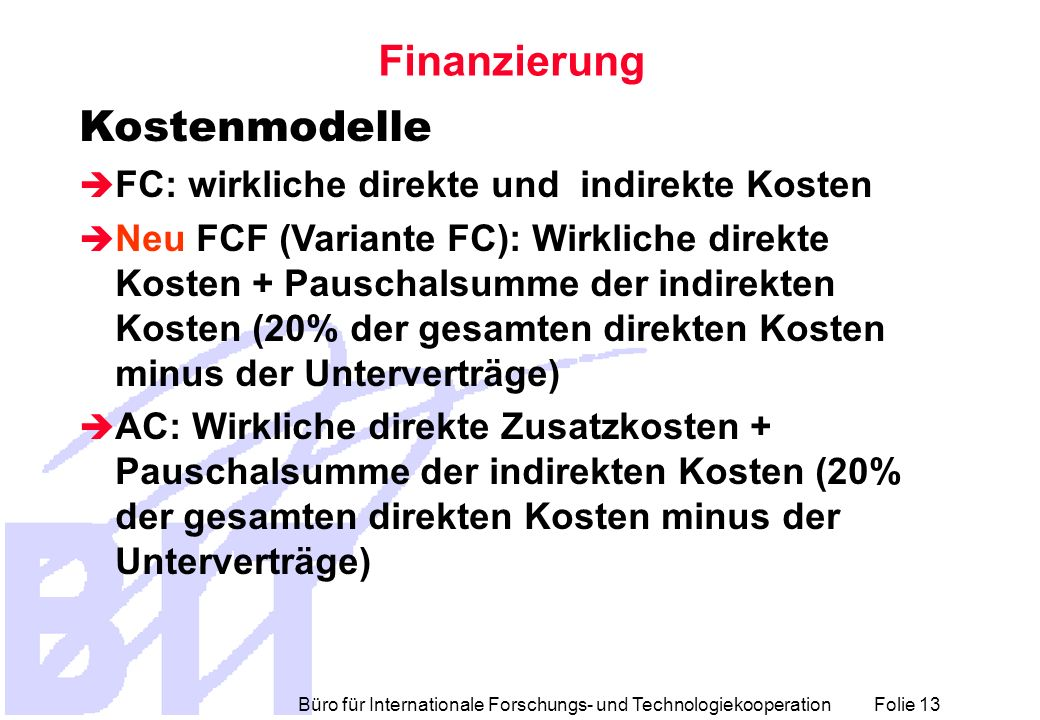 Büro für Internationale Forschungs- und Technologiekooperation Folie 13 Finanzierung Kostenmodelle FC: wirkliche direkte und indirekte Kosten Neu FCF