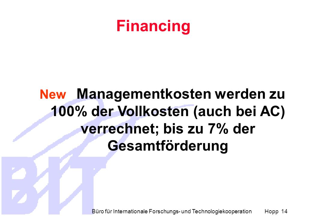 Büro für Internationale Forschungs- und Technologiekooperation Hopp 14 Financing New Managementkosten werden zu 100% der Vollkosten (auch bei AC) verrechnet; bis zu 7% der Gesamtförderung