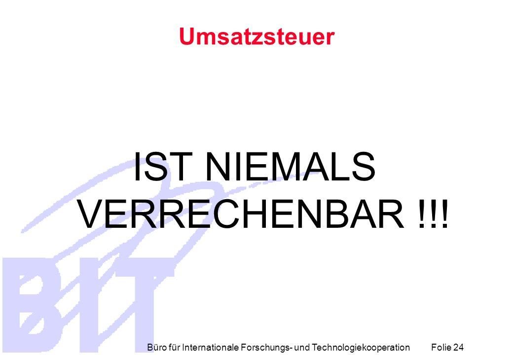 Büro für Internationale Forschungs- und Technologiekooperation Folie 24 Umsatzsteuer IST NIEMALS VERRECHENBAR !!!