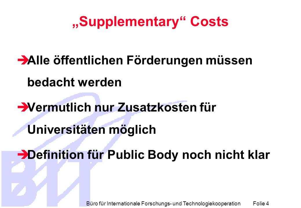 Büro für Internationale Forschungs- und Technologiekooperation Folie 4 Supplementary Costs Alle öffentlichen Förderungen müssen bedacht werden Vermutl