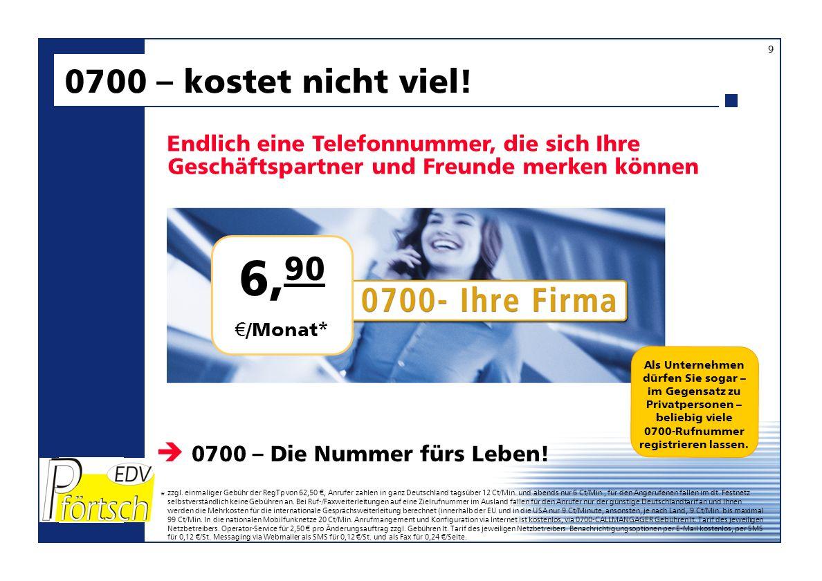 6, 90 /Monat* Endlich eine Telefonnummer, die sich Ihre Geschäftspartner und Freunde merken können 0700 – kostet nicht viel! 0700 – Die Nummer fürs Le