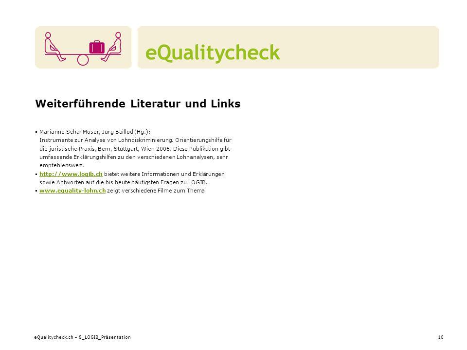 eQualitycheck.ch – 8_LOGIB_Präsentation10 Weiterführende Literatur und Links Marianne Schär Moser, Jürg Baillod (Hg.): Instrumente zur Analyse von Lohndiskriminierung.