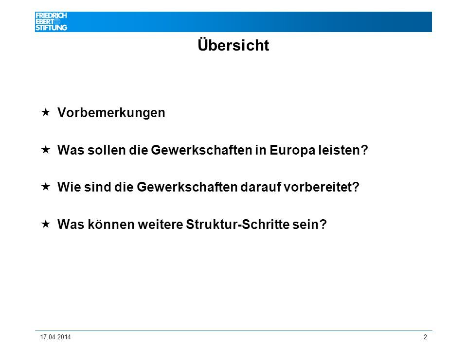 17.04.20142 Übersicht Vorbemerkungen Was sollen die Gewerkschaften in Europa leisten? Wie sind die Gewerkschaften darauf vorbereitet? Was können weite