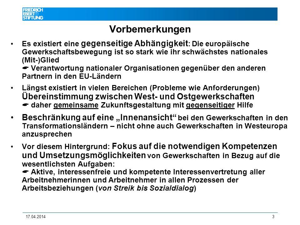 17.04.20143 Vorbemerkungen Es existiert eine gegenseitige Abhängigkeit : Die europäische Gewerkschaftsbewegung ist so stark wie ihr schwächstes nationales (Mit-)Glied Verantwortung nationaler Organisationen gegenüber den anderen Partnern in den EU-Ländern Längst existiert in vielen Bereichen (Probleme wie Anforderungen) Übereinstimmung zwischen West- und Ostgewerkschaften daher gemeinsame Zukunftsgestaltung mit gegenseitiger Hilfe Beschränkung auf eine Innenansicht bei den Gewerkschaften in den Transformationsländern – nicht ohne auch Gewerkschaften in Westeuropa anzusprechen Vor diesem Hintergrund: Fokus auf die notwendigen Kompetenzen und Umsetzungsmöglichkeiten von Gewerkschaften in Bezug auf die wesentlichsten Aufgaben: Aktive, interessenfreie und kompetente Interessenvertretung aller Arbeitnehmerinnen und Arbeitnehmer in allen Prozessen der Arbeitsbeziehungen (von Streik bis Sozialdialog)