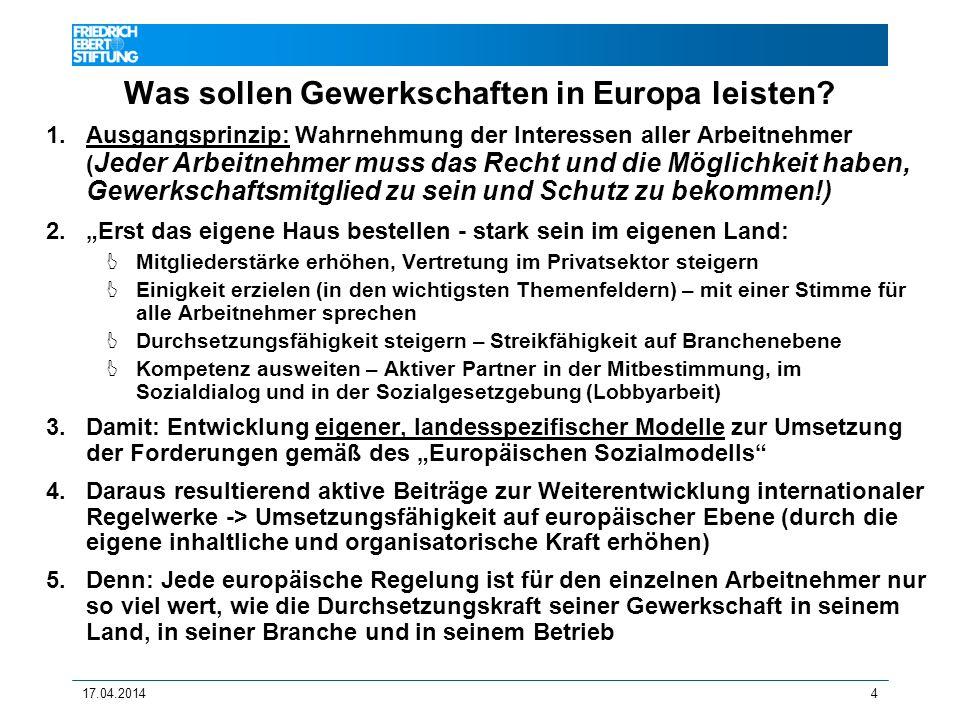 17.04.20144 Was sollen Gewerkschaften in Europa leisten? 1.Ausgangsprinzip: Wahrnehmung der Interessen aller Arbeitnehmer ( Jeder Arbeitnehmer muss da