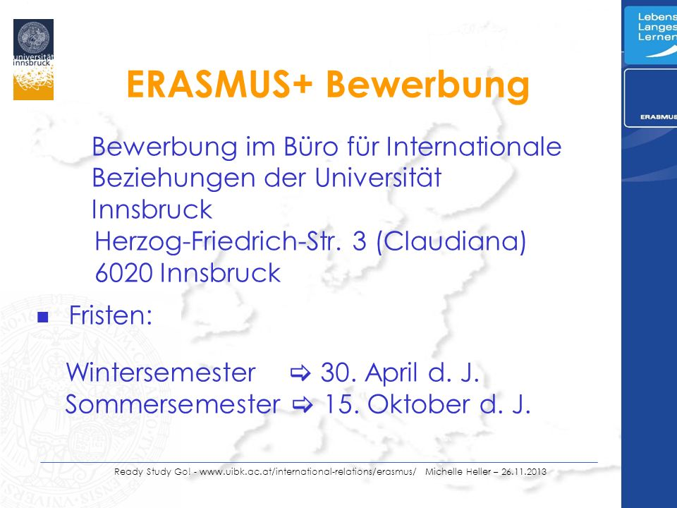 Ready Study Go! - www.uibk.ac.at/international-relations/erasmus/ Michelle Heller – 26.11.2013 ERASMUS+ Bewerbung n Fristen: Wintersemester 30. April