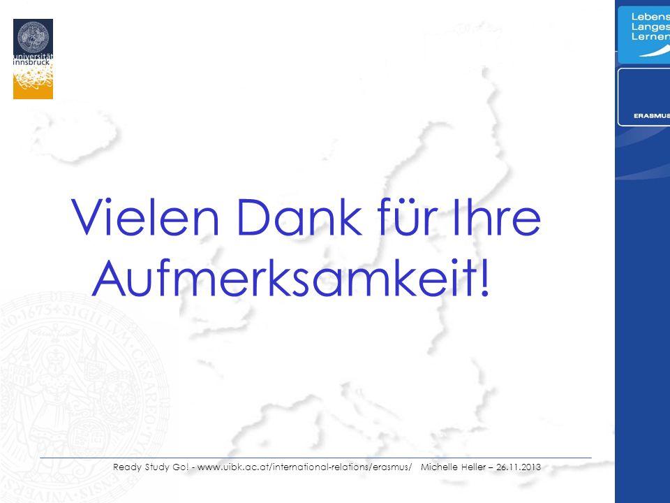 Ready Study Go! - www.uibk.ac.at/international-relations/erasmus/ Michelle Heller – 26.11.2013 Vielen Dank für Ihre Aufmerksamkeit!