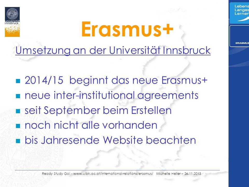 Umsetzung an der Universität Innsbruck n 2014/15 beginnt das neue Erasmus+ n neue inter-institutional agreements n seit September beim Erstellen n noch nicht alle vorhanden n bis Jahresende Website beachten Ready Study Go.